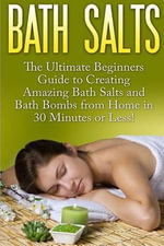 Bath Salts : The Ultimate Beginners Guide to Creating Amazing Homemade DIY Bath Salts and Bath Bombs from Home in 30 Minutes or Less! - Jasmine Taylor