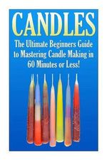 Candles : The Ultimate Beginners Guide to Mastering Candle Making in 60 Minutes or Less! - Janet Ellington
