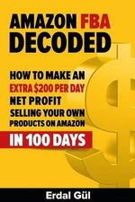 Amazon Fba Decoded : How to Make an Extra $200 Per Day Net Profit Selling Your Own Products on Amazon in 100 Days - Erdal Gul