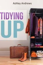 Tidying Up : The Life Changing Magic Behind Organizing, Decluttering, and Cleaning - Ashley Andrews