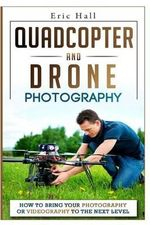 Quadcopter and Drone Photography : How to Bring Your Photography or Videography to the Next Level - Eric Hall