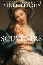 Souvenirs : Une Vie - Louise-Elisabeth Vigee-Lebrun