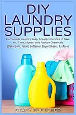 DIY Laundry Supplies : Homemade Laundry Soap & Supply Recipes to Save You Time, Money, and Reduce Chemicals (Detergent, Fabric Softener, Dryer Sheets, & More) - Stacy Fletcher