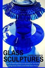 Glass Sculptures : How to Make Beautiful Sculptures for the Garden Using Vases, Bowls, and Other Glass Pieces - Cherie Burbach