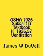 OSHA 1926 Subpart D Textbook II 1926.57 Ventilation : Duvalls OSHA 1926 Subpart D-Occupational Health and Environmental Controls Textbook II Ventilation - J W Duvall