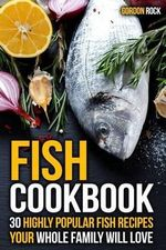 Fish Cookbook : 30 Highly Popular Fish Recipes Your Whole Family Will Love - Gordon Rock