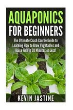 Aquaponics for Beginners : The Ultimate Crash Course Guide to Learning How to Grow Vegetables and Raise Fish in 30 Minutes or Less! - Kevin Jastine
