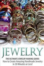 Jewelry : The Ultimate Jewelry Making Guide: How to Create Amazing Handmade Jewelry in 30 Minutes or Less! - Sarah Bellerose