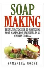 Soap Making : The Ultimate Guide to Mastering Soap Making for Beginners in 30 Minutes or Less! - Kelly Panora