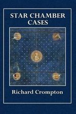 Star Chamber Cases : Showing What Cases Properly Belong to the Cognizance of That Court - Richard Crompton