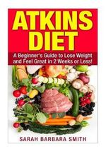 Atkins Diet : A Beginner's Guide to Lose Weight and Feel Great in 2 Weeks! - Sarah Barbara Smith