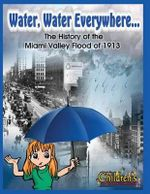 Water, Water Everywhere : The History of the Miami Valley Flood of 1913 - Curt Dalton