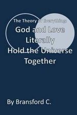 God and Love Literally Hold the Universe Together : The Theory of Everything - Bransford C