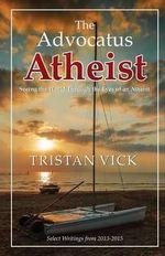 The Advocatus Atheist : Seeing the World Through the Eyes of an Atheist - Tristan Vick