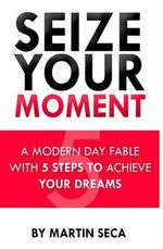 Seize Your Moment : A Modern Day Fable with 5 Steps to Achieve Your Dreams - Martin Seca
