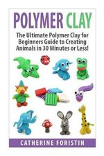 Polymer Clay : The Ultimate Beginners Guide to Creating Animals in 30 Minutes or Less! - Catherine Foristin