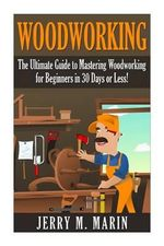 Woodworking : The Ultimate Guide to Mastering Woodworking for Beginners in 30 Days or Less! - Jerry Marin