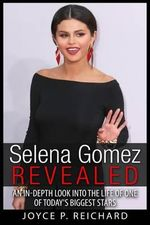 Selena Gomez Revealed : An In-Depth Look Into the Life of One of Today's Biggest Stars - Joyce P Reichard