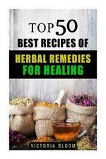 Top 50 Best Recipes of Herbal Remedies for Healing - Victoria Bloom