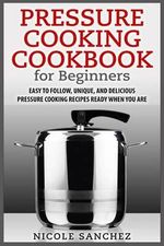 Pressure Cooking Cookbook for Beginners : Easy to Follow, Unique, and Delicious Pressure Cooking Recipes Ready When You Are - Nicole Sanchez