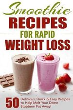 Smoothie Recipes for Rapid Weight Loss : 50 Delicious, Quick & Easy Recipes to Help Melt Your Damn Stubborn Fat Away! - Fat Loss Nation