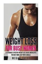 Weight Loss for Busy Women : 25 Extremely Effective Weight Loss Hacks and Recipes for Busy Moms and Professionals - Megan Lacey