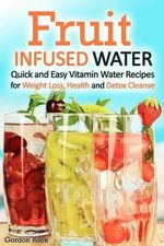 Fruit Infused Water : Quick and Easy Vitamin Water Recipes for Weight Loss, Health and Detox Cleanse - Gordon Rock