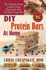 DIY Protein Bars at Home : The Ultimate Guide to Easy, Homemade, and No Bake Energy Bars - Urban Cheapskate Mom