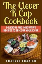 The Clever K Cup Cookbook : Delicious and Innovative Recipes to Spice Up Your K Cup - Charles Frazier