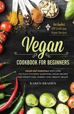 Vegan Cookbook for Beginners : Vegan Diet Essentials with Over 100 Plant-Powered Satisfying Vegan Recipes for Weight Loss, Energy and Vibrant Health - Karen Braden