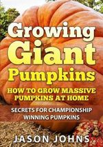 Growing Giant Pumpkins - How to Grow Massive Pumpkins at Home : Secrets for Championship Winning Giant Pumpkins - Jason Johns