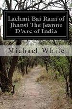 Lachmi Bai Rani of Jhansi the Jeanne D'Arc of India - Michael White