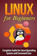 Linux for Beginner's : Complete Guide for Linux Operating System and Command Line - Terence Lawfield