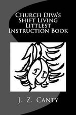 Church Diva's Shift Living Littlest Instruction Book - J Z Canty