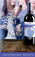 Intrigue and a Bottle of Merlot : Like Sisters Series Book 4 - Bria Marche