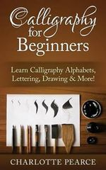 Calligraphy for Beginners : Learn Calligraphy Alphabets, Lettering, Drawing & More! - Charlotte Pearce