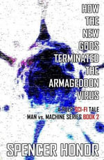 How the New Gods Terminated the Armageddon Virus : A Pulp Sci-Fi Tale - Spencer Honor