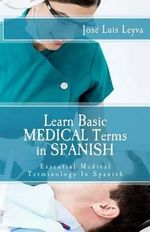 Learn Basic Medical Terms in Spanish : Essential Medical Terminology in Spanish - Jose Luis Leyva