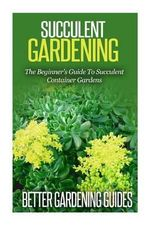 Succulent Gardening : The Beginner's Guide to Succulent Container Gardens - Better Gardening Guides