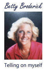 Betty Broderick : Telling on Myself - Betty Broderick