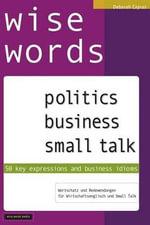 Wise Words : Politics, Business, Small Talk: 50 Key Expressions & Business Idioms, - MS Deborah Capras