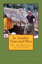 In Another Time and Place : My 31 Months in Vietnam - Robert Holm