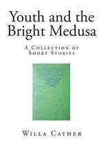 Youth and the Bright Medusa : A Collection of Short Stories - Willa Cather