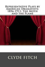 Representative Plays by American Dramatists : 1856-1911: The Moth and the Flame - Clyde Fitch