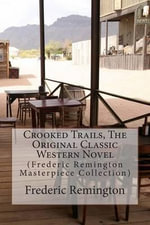 Crooked Trails, the Original Classic Western Novel : (Frederic Remington Masterpiece Collection) - Frederic Remington