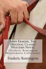 John Ermine, the Original Classic Western Novel : (Frederic Remington Masterpiece Collection) - Frederic Remington