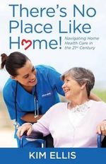 There's No Place Like Home! : Navigating Home Health Care in the 21st Century - Kim Ellis