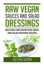 Raw Vegan Sauces and Salad Dressings : Delicious and Nutritious Sauce and Salad Dressing Recipes. - Kevin Kerr