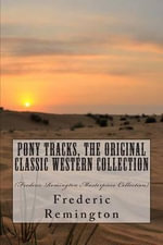 Pony Tracks, the Original Classic Western Collection : (Frederic Remington Masterpiece Collection) - Frederic Remington