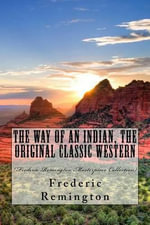 The Way of an Indian, the Original Classic Western : (Frederic Remington Masterpiece Collection) - Frederic Remington
